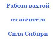 Вакансии кадровых агентств Сила Сибири предлагают работу вахтой
