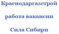 Вакансии 2016 работа вахтой Краснодаргазстрой контакты Сила Сибири